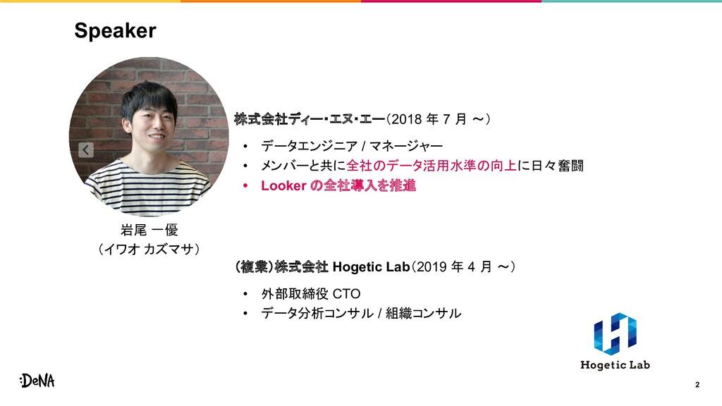 Speaker 2 株式会社ディー・エヌ・エー(2018 年 7 月 〜) • データエンジニ...