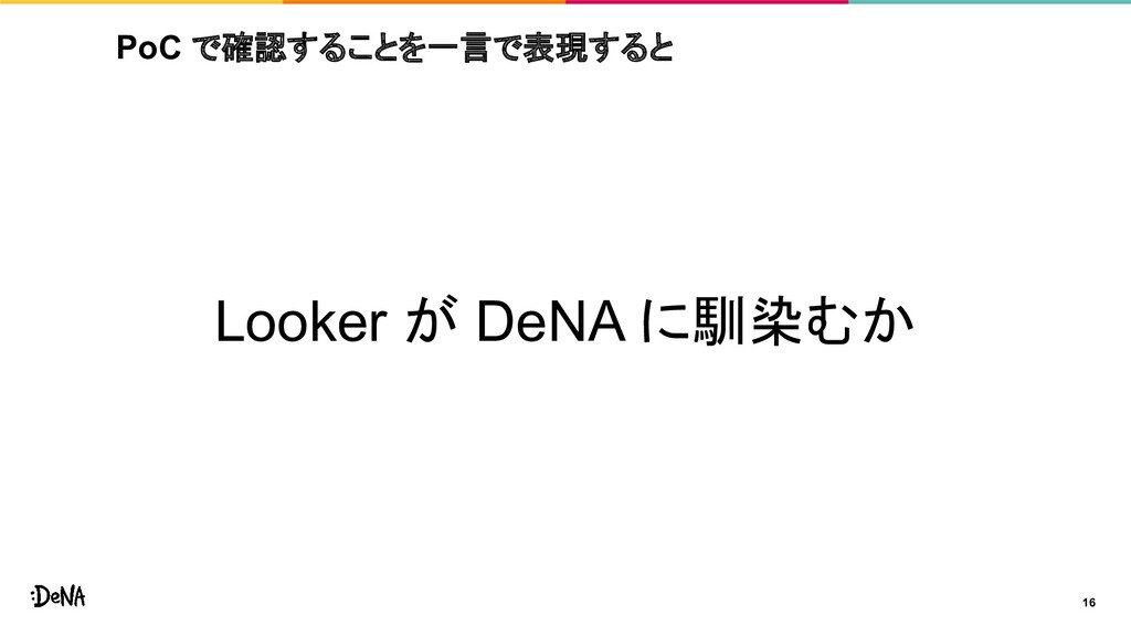 PoC で確認することを一言で表現すると Looker が DeNA に馴染むか 16