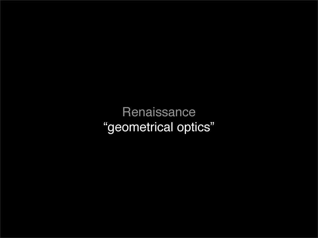 "Renaissance ""geometrical optics"""