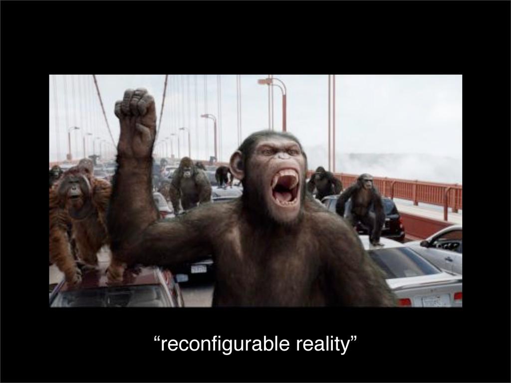 """reconfigurable reality"""