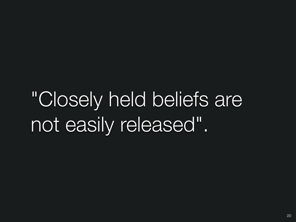 """Closely held beliefs are not easily released""...."