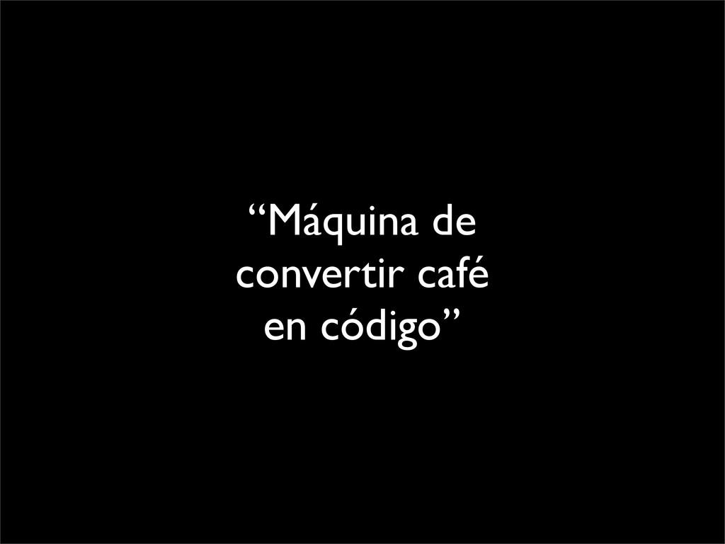 """""""Máquina de convertir café en código"""""""