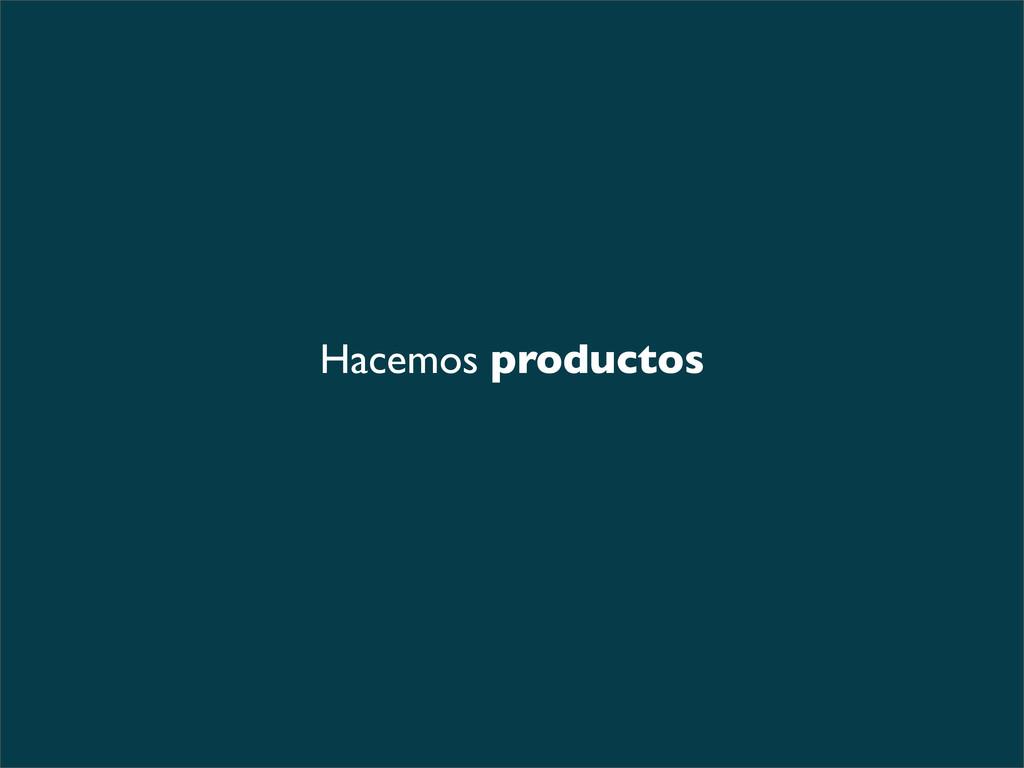 Hacemos productos