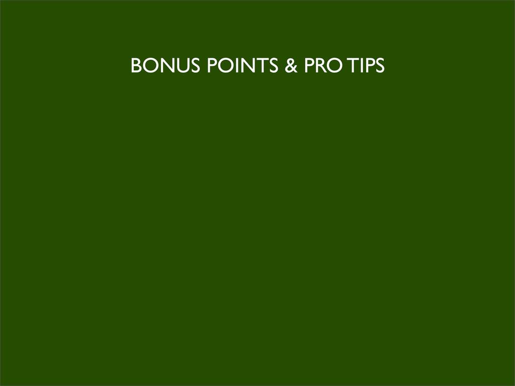 BONUS POINTS & PRO TIPS