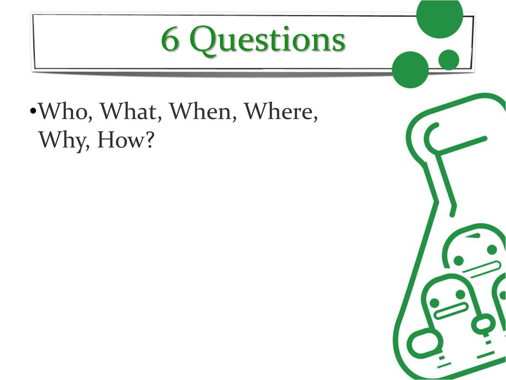 6 Questions •Who, What, When, Where, Why, How?