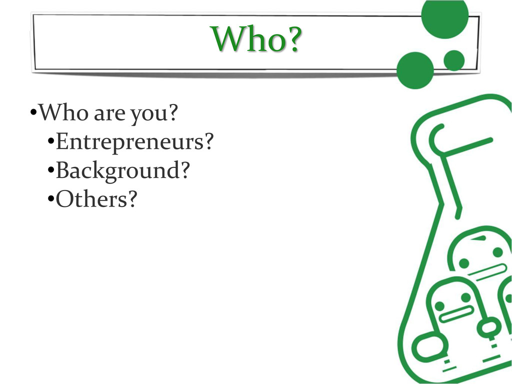 Who? •Who are you? •Entrepreneurs? •Background?...