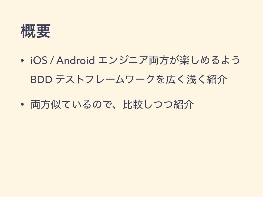 ֓ཁ • iOS / Android ΤϯδχΞ྆ํָ͕͠ΊΔΑ͏ BDD ςετϑϨʔϜϫʔ...
