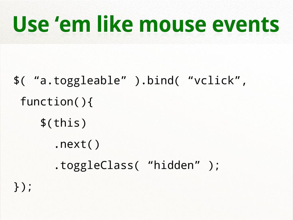 "Use 'em like mouse events $( ""a.toggleable"" ).b..."