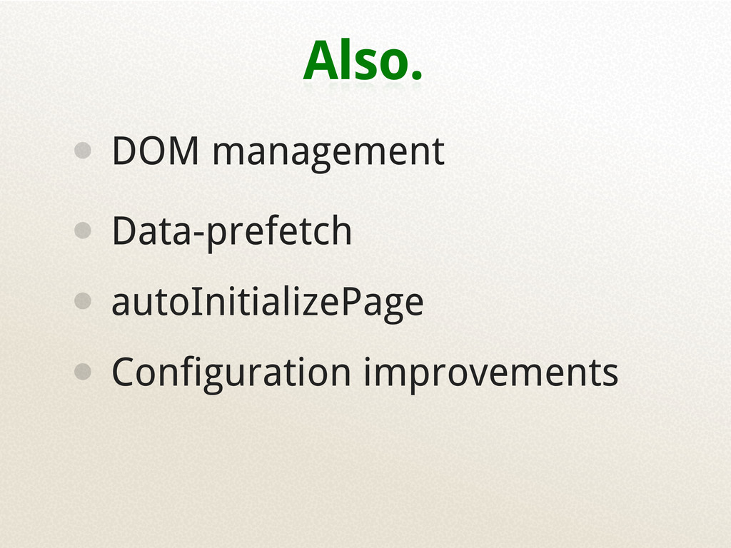 Also. • DOM management • Data-prefetch • autoIn...