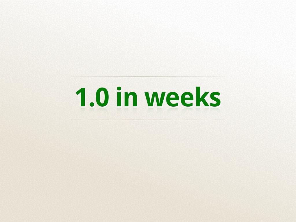 1.0 in weeks