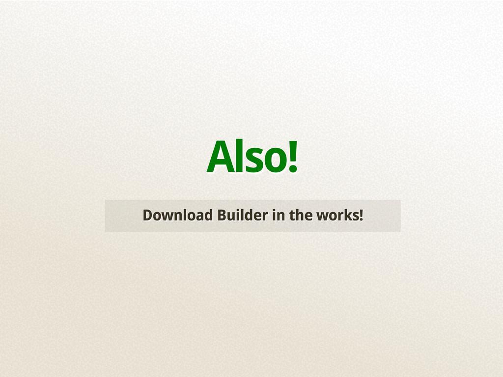 Download Builder in the works! Also!