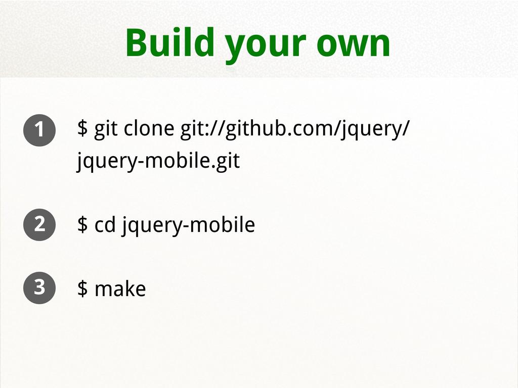 Build your own $ git clone git://github.com/jqu...