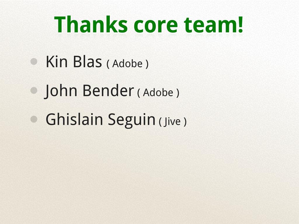 Thanks core team! • Kin Blas ( Adobe ) • John B...