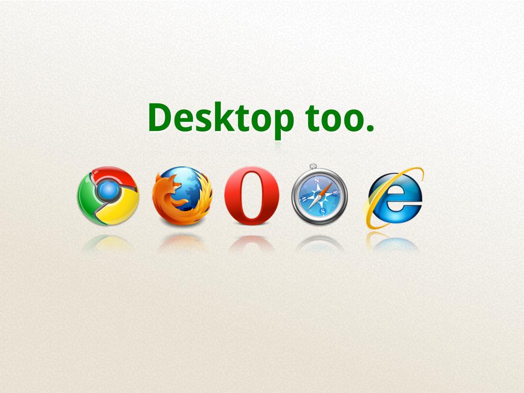 Desktop too.