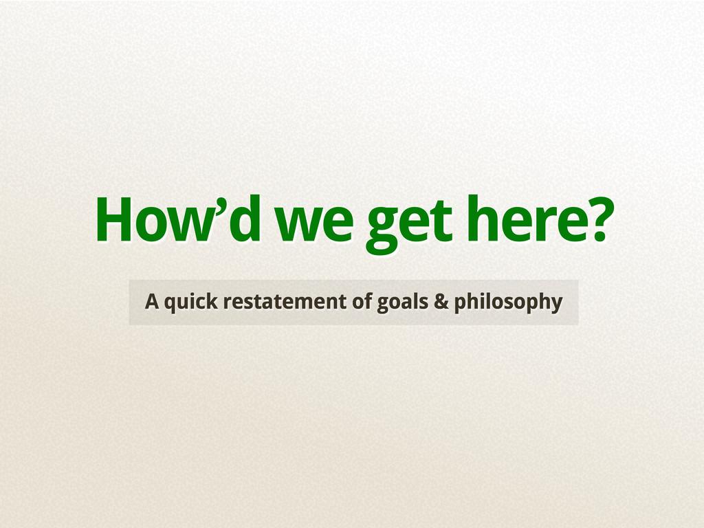 A quick restatement of goals & philosophy How'd...