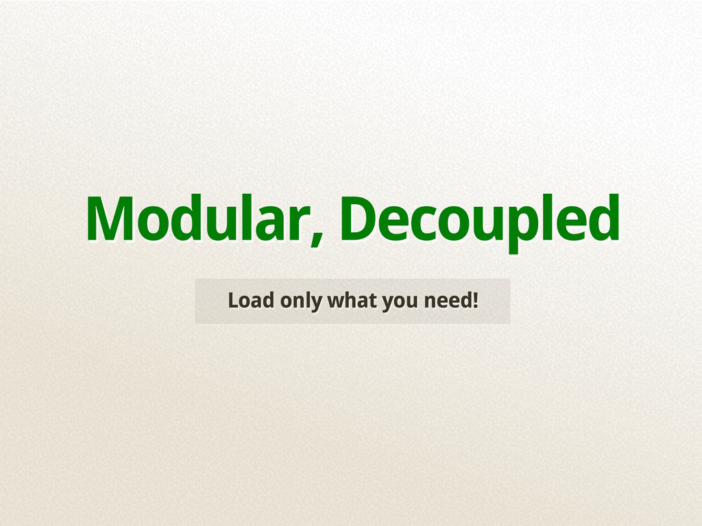 Load only what you need! Modular, Decoupled