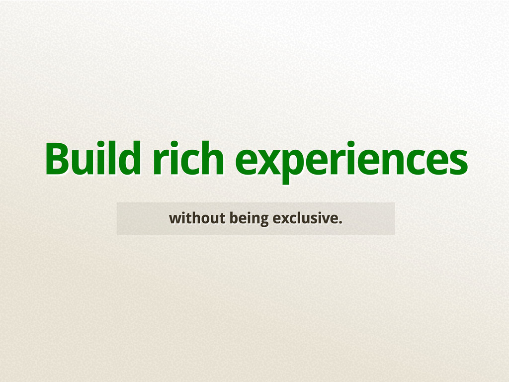 without being exclusive. Build rich experiences