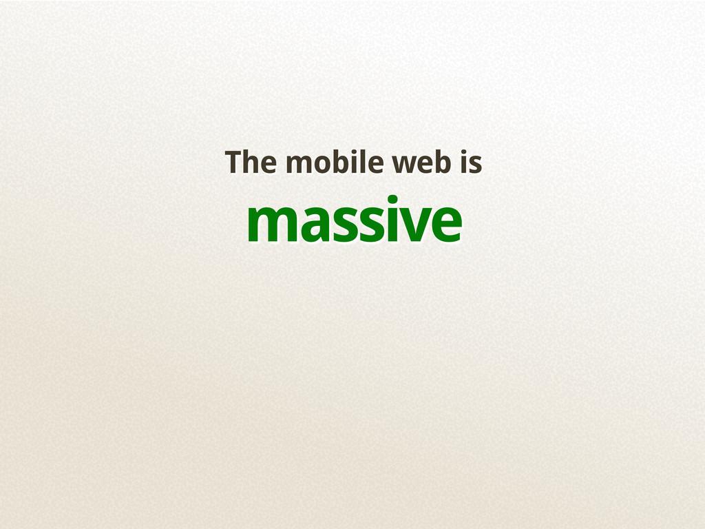 The mobile web is massive