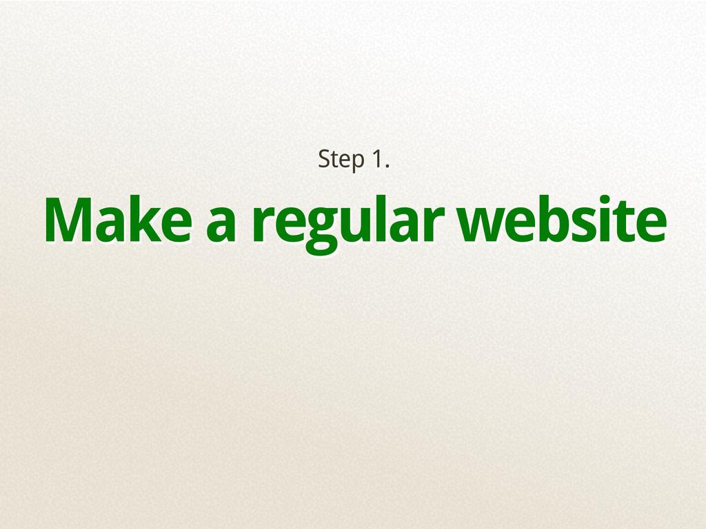 Step 1. Make a regular website