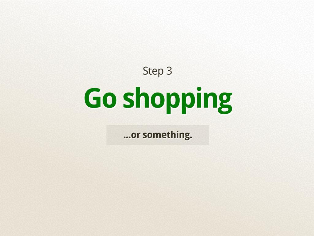 ...or something. Step 3 Go shopping