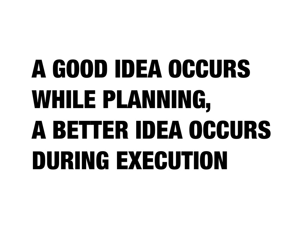 A GOOD IDEA OCCURS WHILE PLANNING, A BETTER IDE...