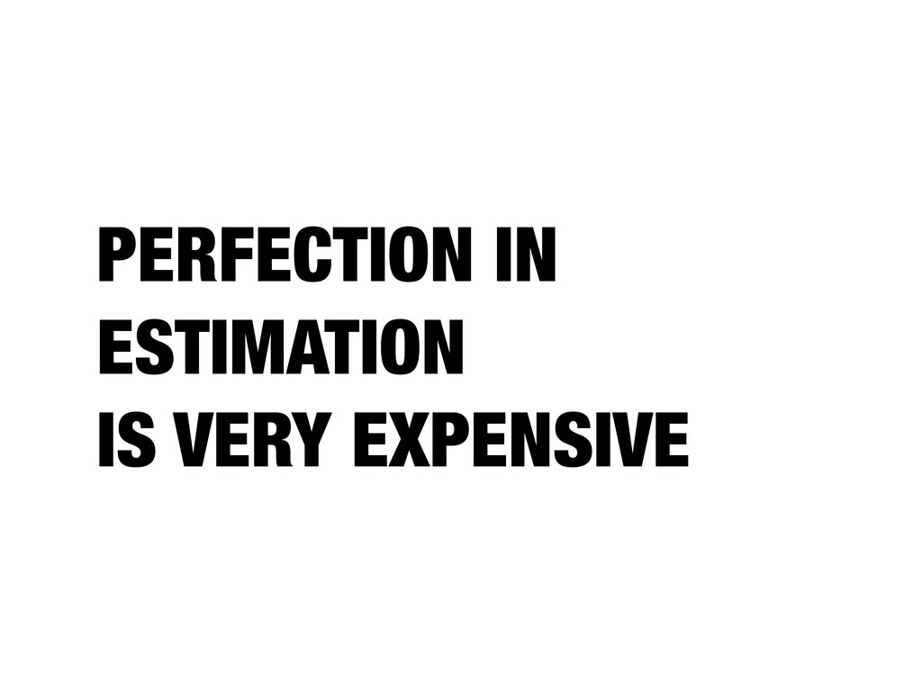 PERFECTION IN ESTIMATION IS VERY EXPENSIVE