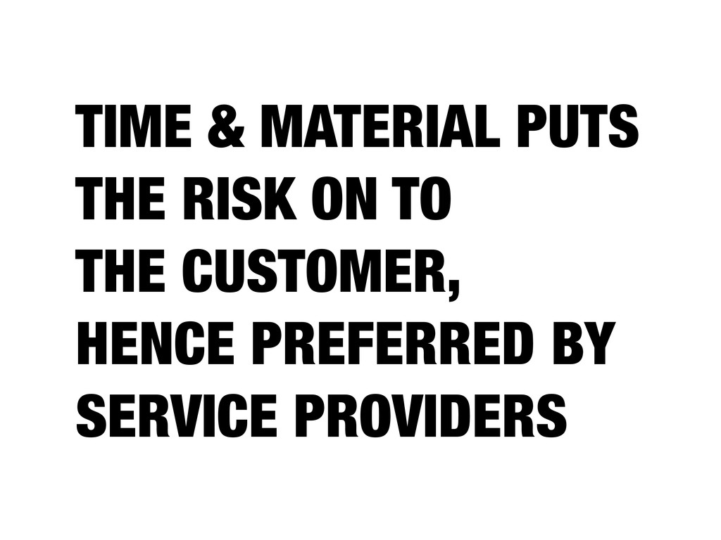 TIME & MATERIAL PUTS THE RISK ON TO THE CUSTOME...