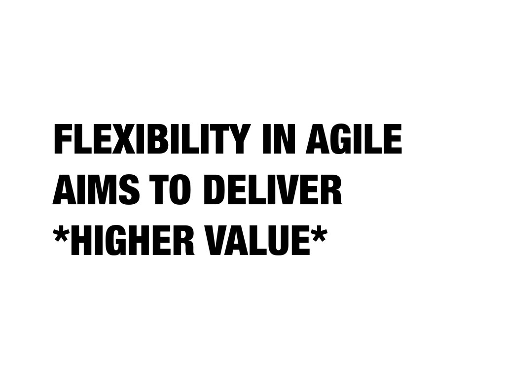 FLEXIBILITY IN AGILE AIMS TO DELIVER *HIGHER VA...