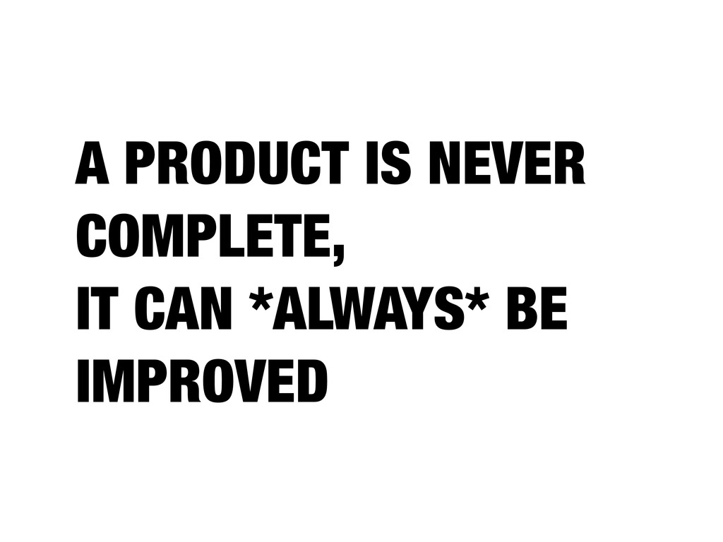A PRODUCT IS NEVER COMPLETE, IT CAN *ALWAYS* BE...