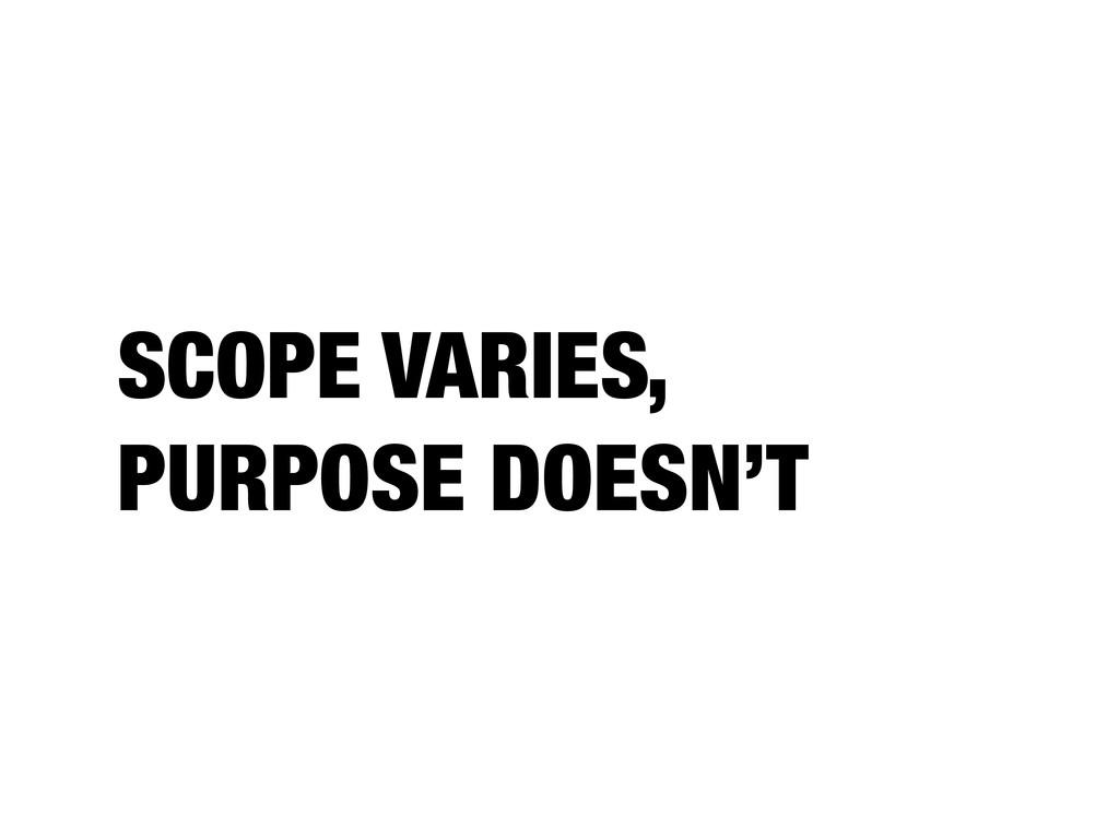 SCOPE VARIES, PURPOSE DOESN'T