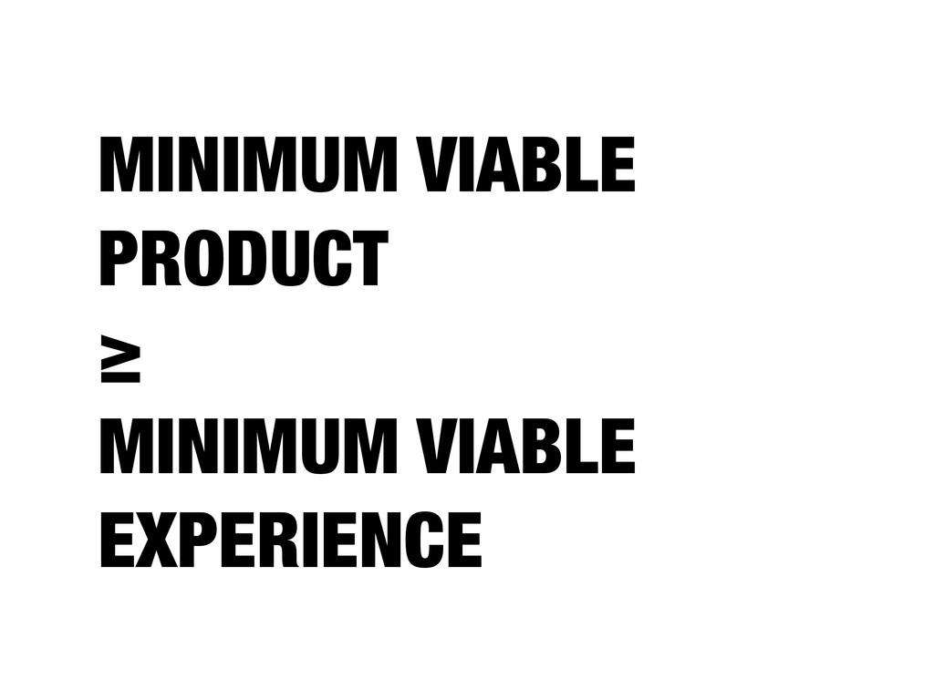 MINIMUM VIABLE PRODUCT ≥ MINIMUM VIABLE EXPERIE...