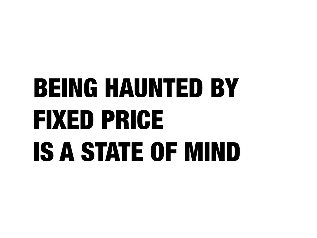 BEING HAUNTED BY FIXED PRICE IS A STATE OF MIND