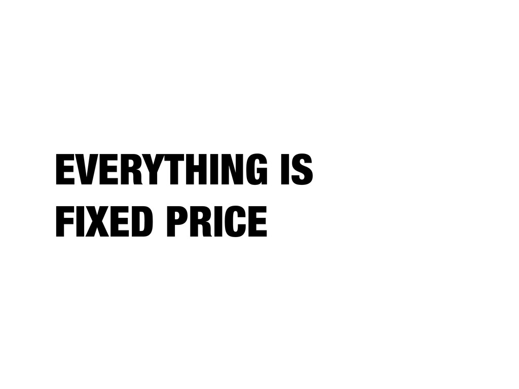 EVERYTHING IS FIXED PRICE