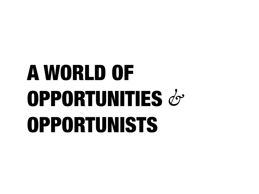 A WORLD OF OPPORTUNITIES & OPPORTUNISTS