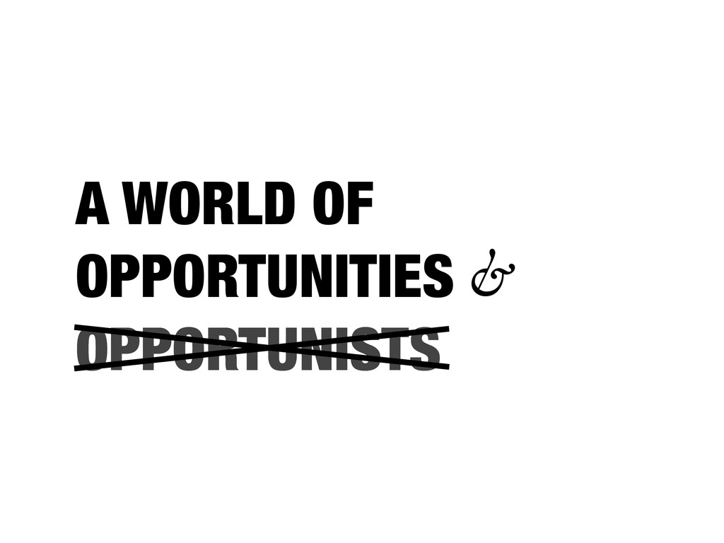 OPPORTUNISTS A WORLD OF OPPORTUNITIES & OPPORTU...