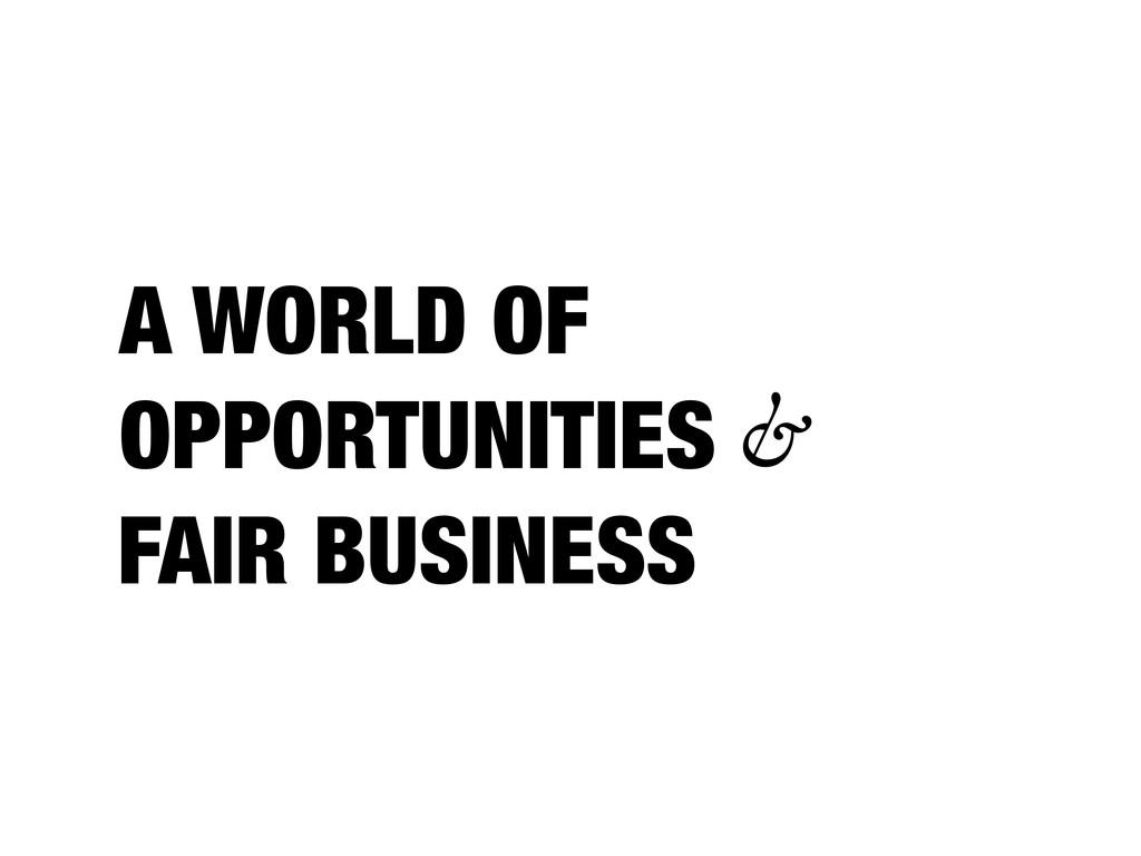 A WORLD OF OPPORTUNITIES FAIR BUSINESS &