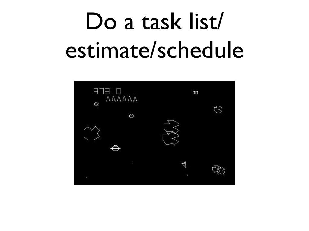 Do a task list/ estimate/schedule