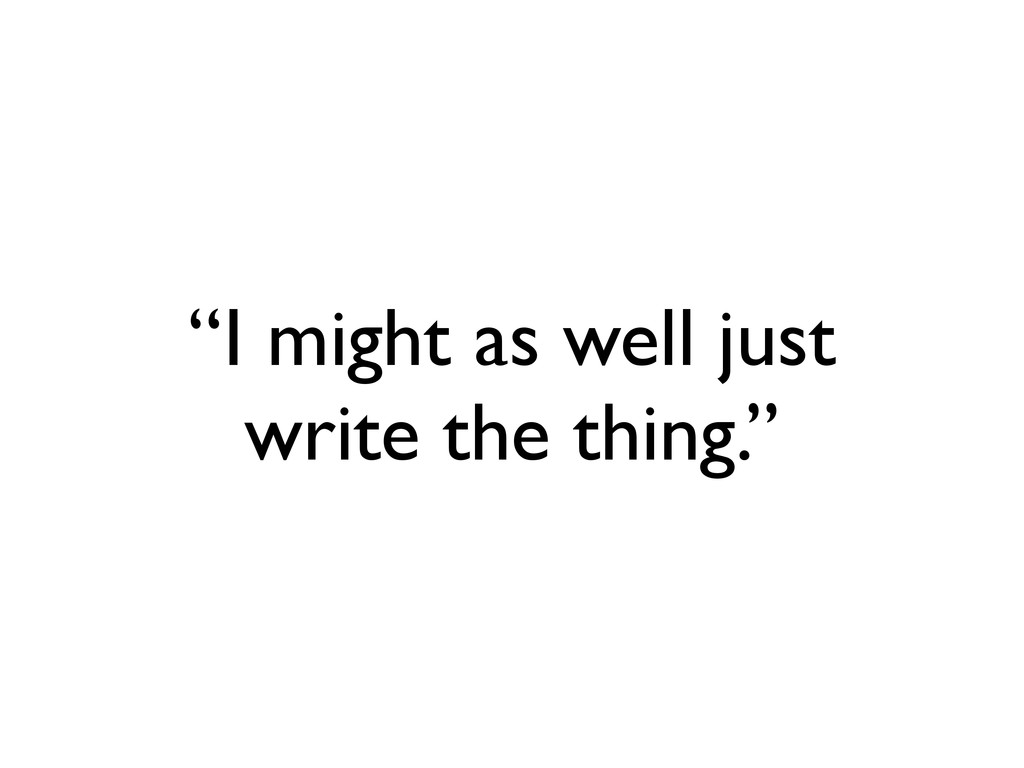 """""""I might as well just write the thing."""""""