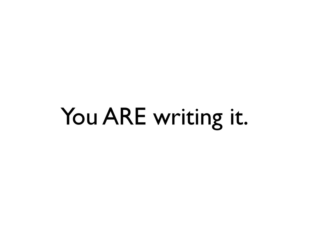 You ARE writing it.
