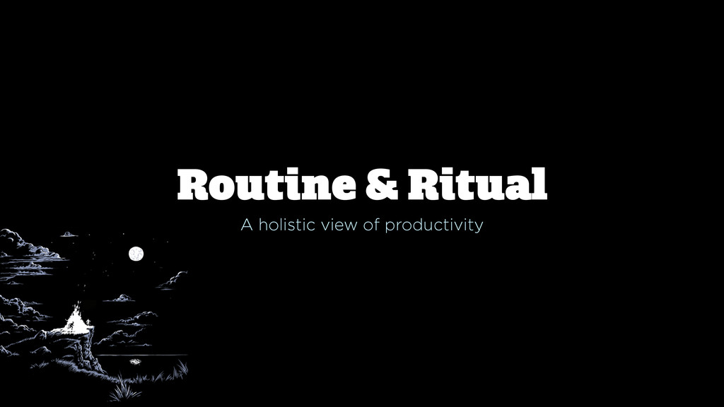 Routine & Ritual A holistic view of productivity