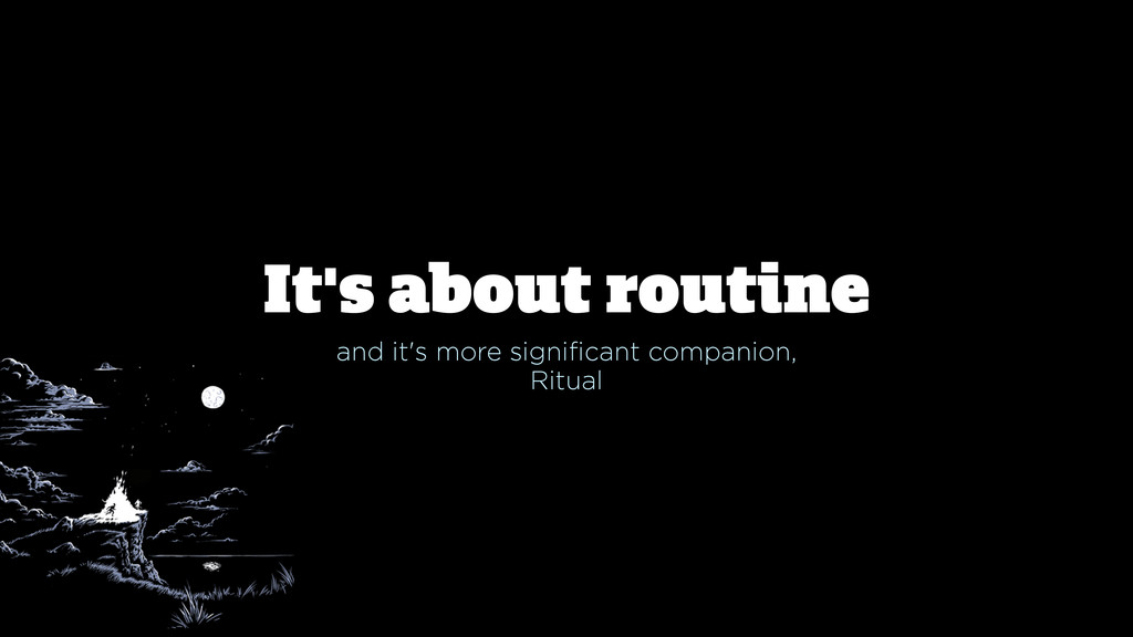 It's about routine and it's more significant co...