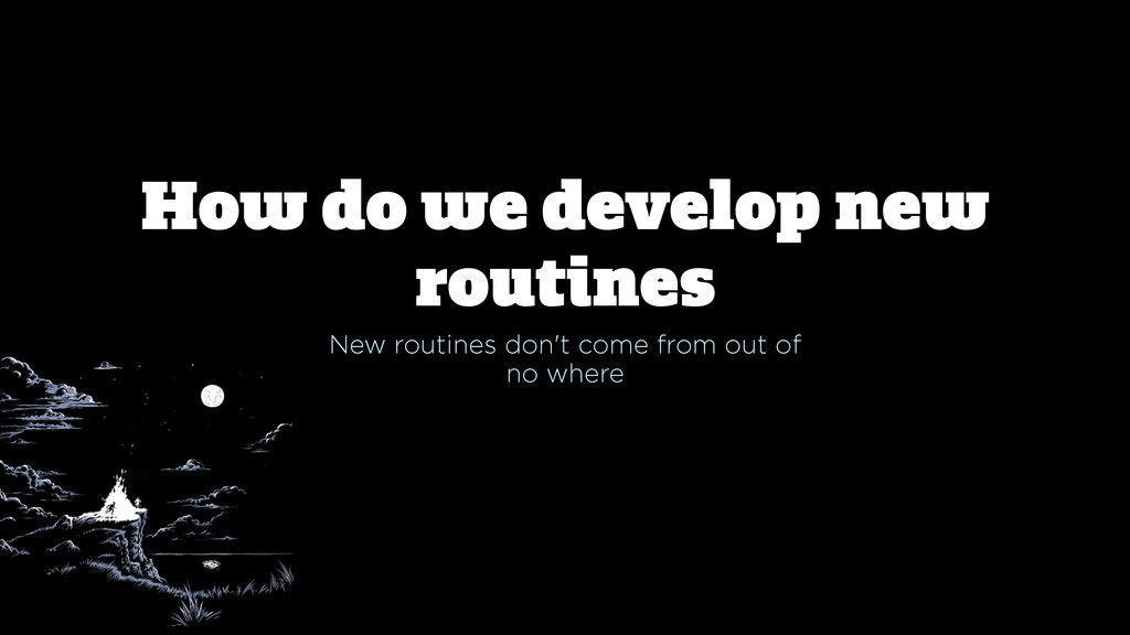 How do we develop new routines New routines don...