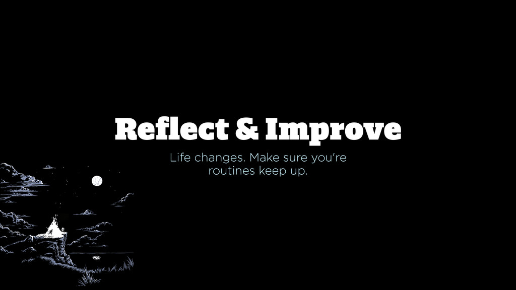 Reflect & Improve Life changes. Make sure you're...