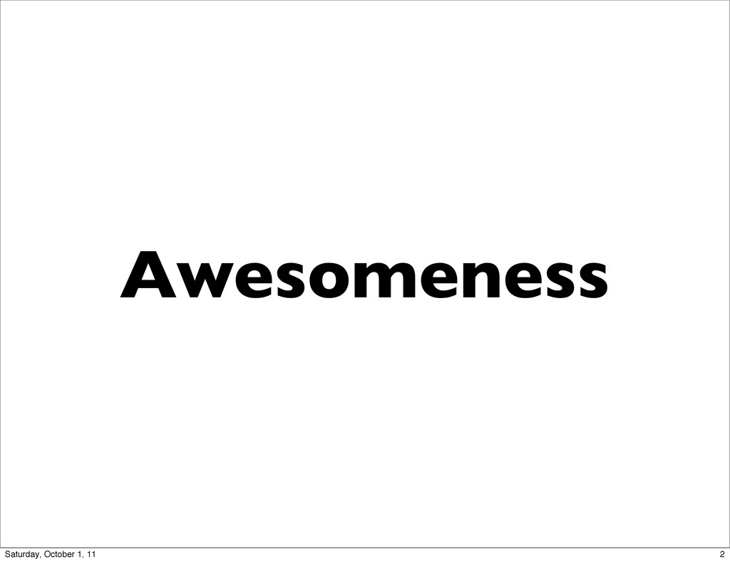 Awesomeness 2 Saturday, October 1, 11