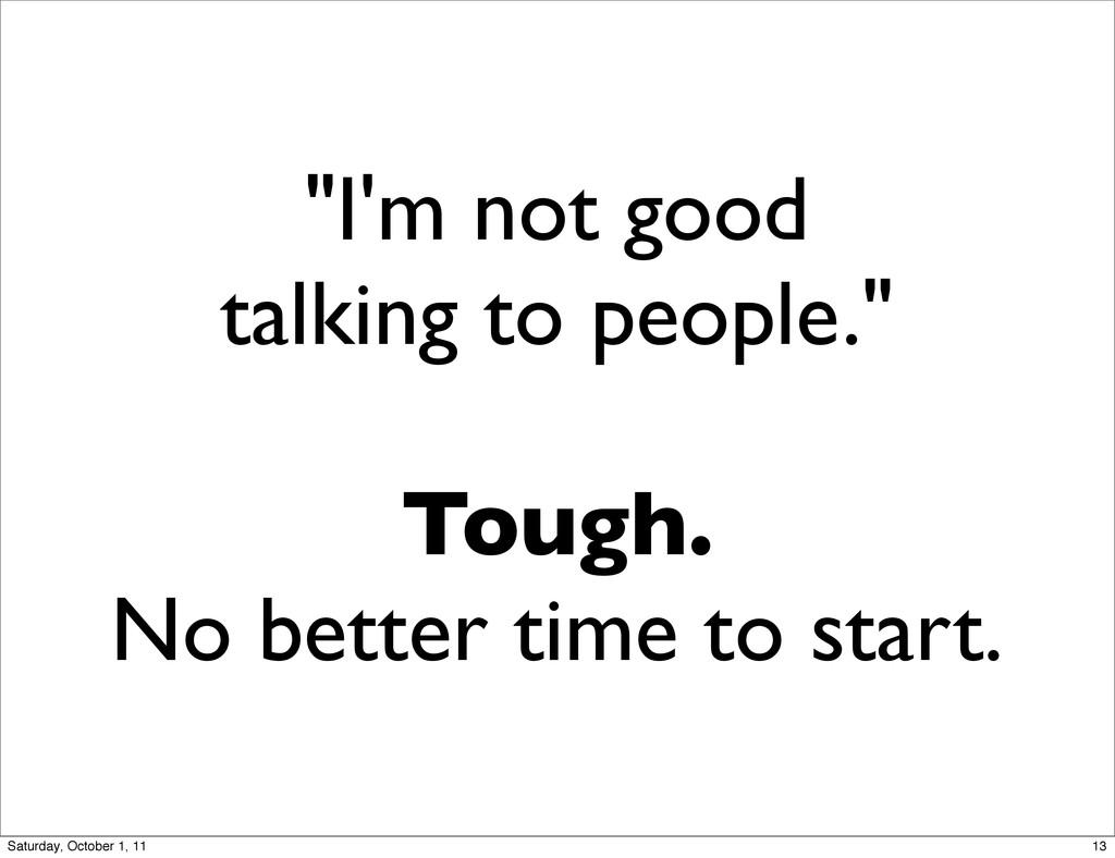 """I'm not good talking to people."" Tough. No bet..."