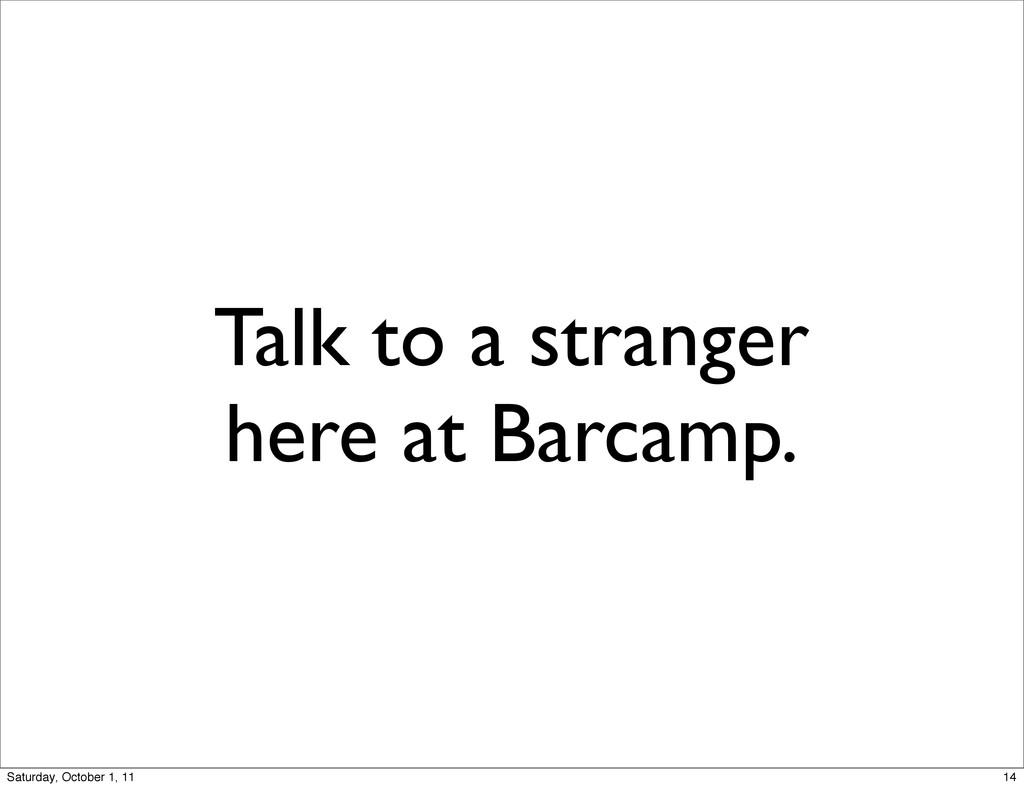 Talk to a stranger here at Barcamp. 14 Saturday...