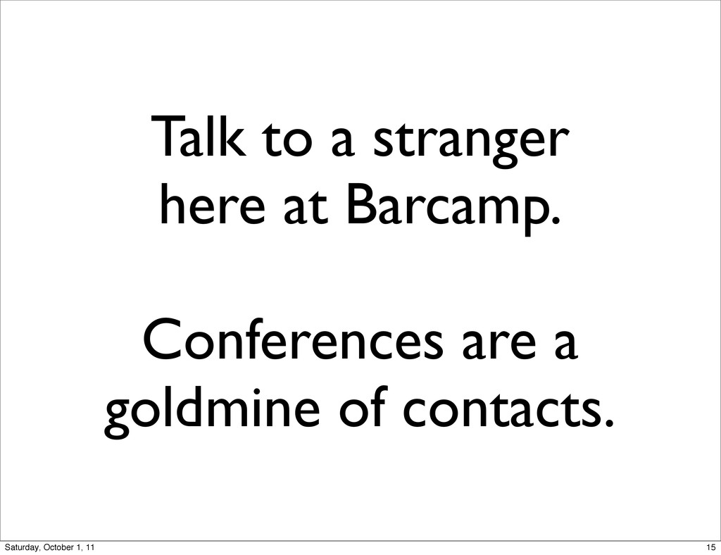 Talk to a stranger here at Barcamp. Conferences...