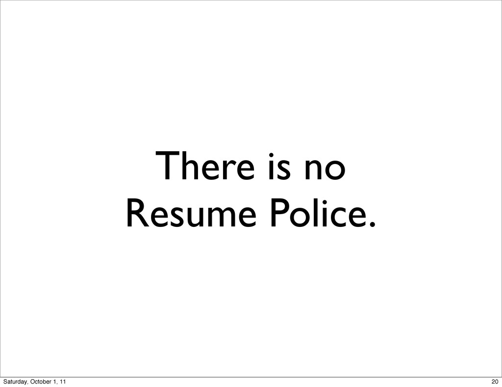There is no Resume Police. 20 Saturday, October...