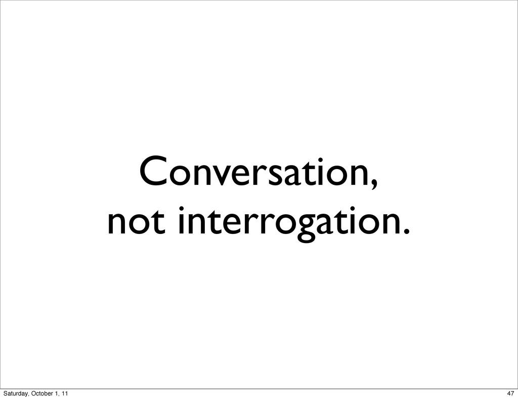 Conversation, not interrogation. 47 Saturday, O...