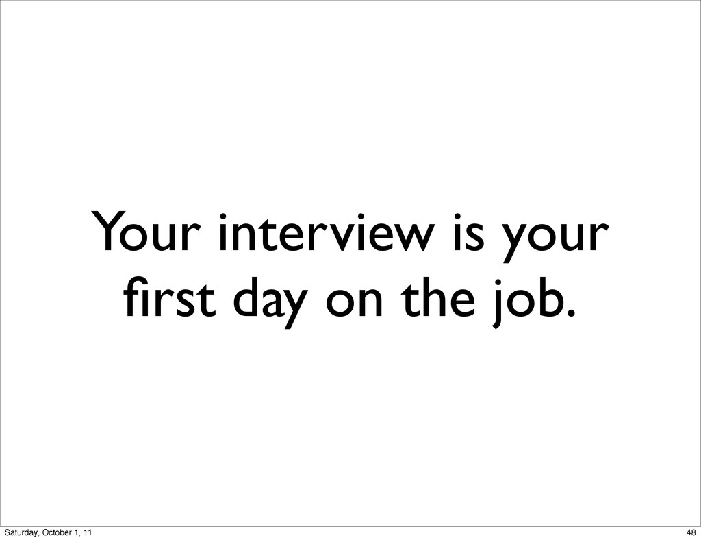 Your interview is your first day on the job. 48 ...